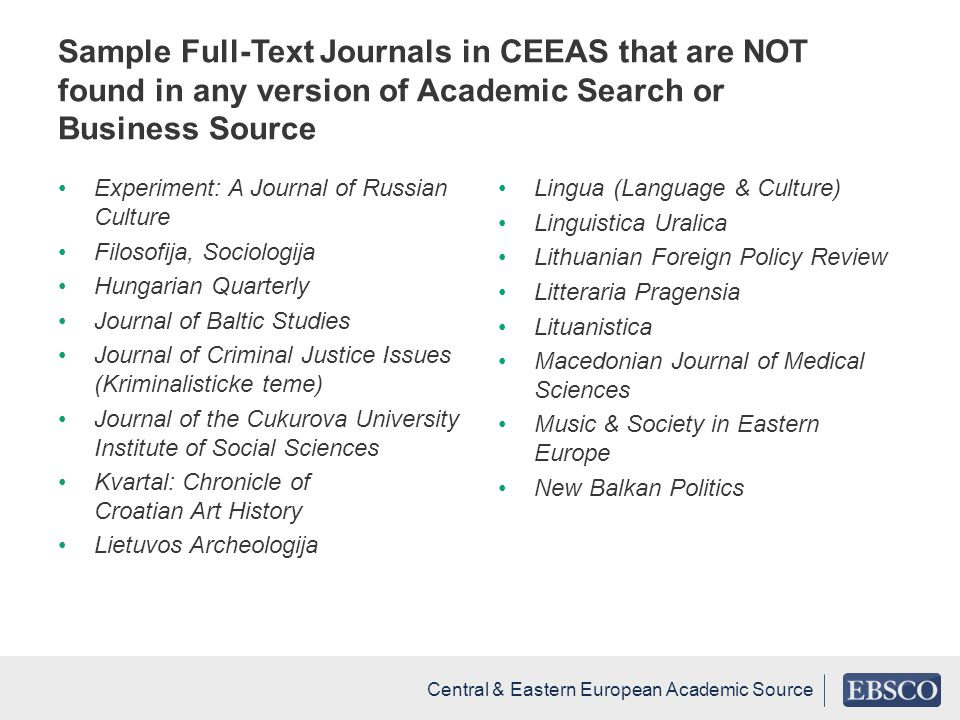 Sample Full-Text Journals in CEEAS that are NOT found in any version of Academic Search or Business Source Experiment: A Journal of Russian Culture Filosofija, Sociologija Hungarian Quarterly Journal of Baltic Studies Journal of Criminal Justice Issues (Kriminalisticke teme) Journal of the Cukurova University Institute of Social Sciences Kvartal: Chronicle of Croatian Art History Lietuvos Archeologija Lingua (Language & Culture) Linguistica Uralica Lithuanian Foreign Policy Review Litteraria Pragensia Lituanistica Macedonian Journal of Medical Sciences Music & Society in Eastern Europe New Balkan Politics Central & Eastern European Academic Source