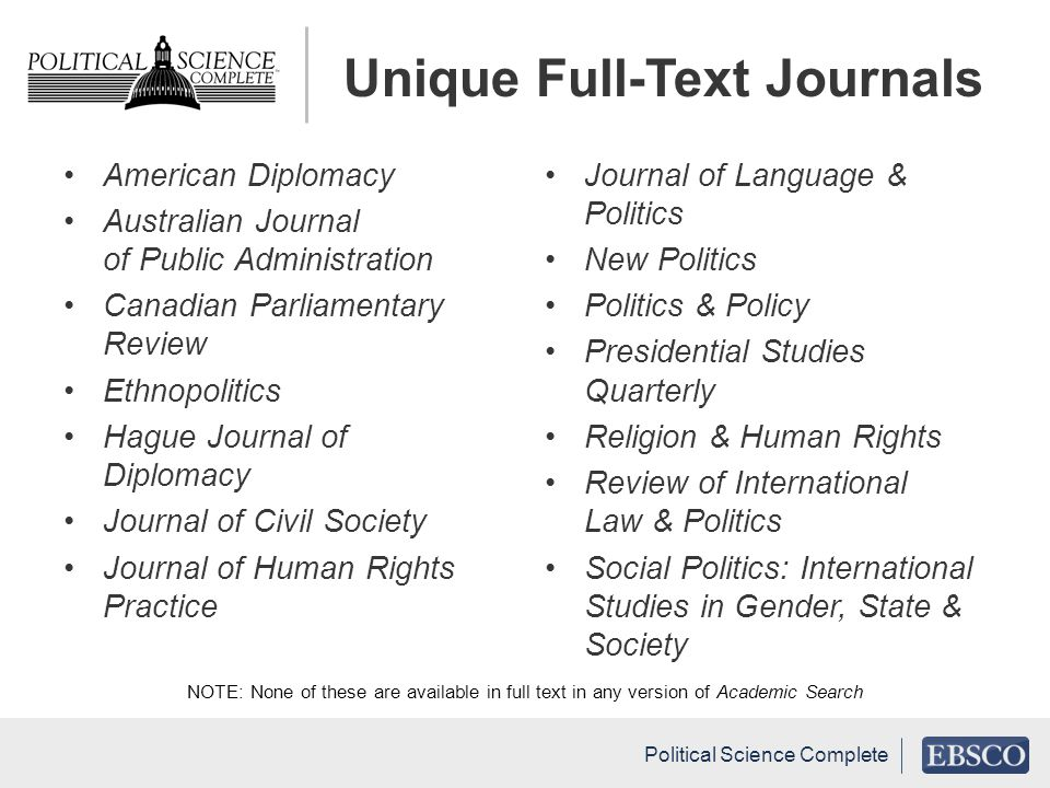 Unique Full-Text Journals American Diplomacy Australian Journal of Public Administration Canadian Parliamentary Review Ethnopolitics Hague Journal of Diplomacy Journal of Civil Society Journal of Human Rights Practice Journal of Language & Politics New Politics Politics & Policy Presidential Studies Quarterly Religion & Human Rights Review of International Law & Politics Social Politics: International Studies in Gender, State & Society NOTE: None of these are available in full text in any version of Academic Search Political Science Complete
