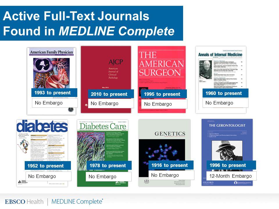 Active Full-Text Journals Found in MEDLINE Complete No Embargo 12-Month Embargo 1960 to present 1952 to present 1978 to present 1993 to present 2010 to present 1995 to present 1916 to present 1996 to present