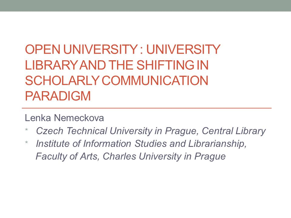 OPEN UNIVERSITY : UNIVERSITY LIBRARY AND THE SHIFTING IN SCHOLARLY COMMUNICATION PARADIGM Lenka Nemeckova * Czech Technical University in Prague, Central Library * Institute of Information Studies and Librarianship, Faculty of Arts, Charles University in Prague