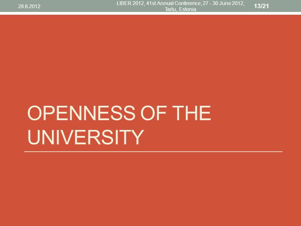 OPENNESS OF THE UNIVERSITY 28.6.2012 LIBER 2012, 41st Annual Conference, 27 - 30 June 2012, Tartu, Estonia 13/21