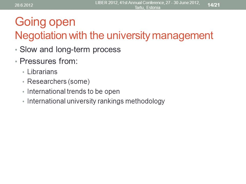 Going open Negotiation with the university management Slow and long-term process Pressures from: Librarians Researchers (some) International trends to be open International university rankings methodology 28.6.2012 LIBER 2012, 41st Annual Conference, 27 - 30 June 2012, Tartu, Estonia 14/21