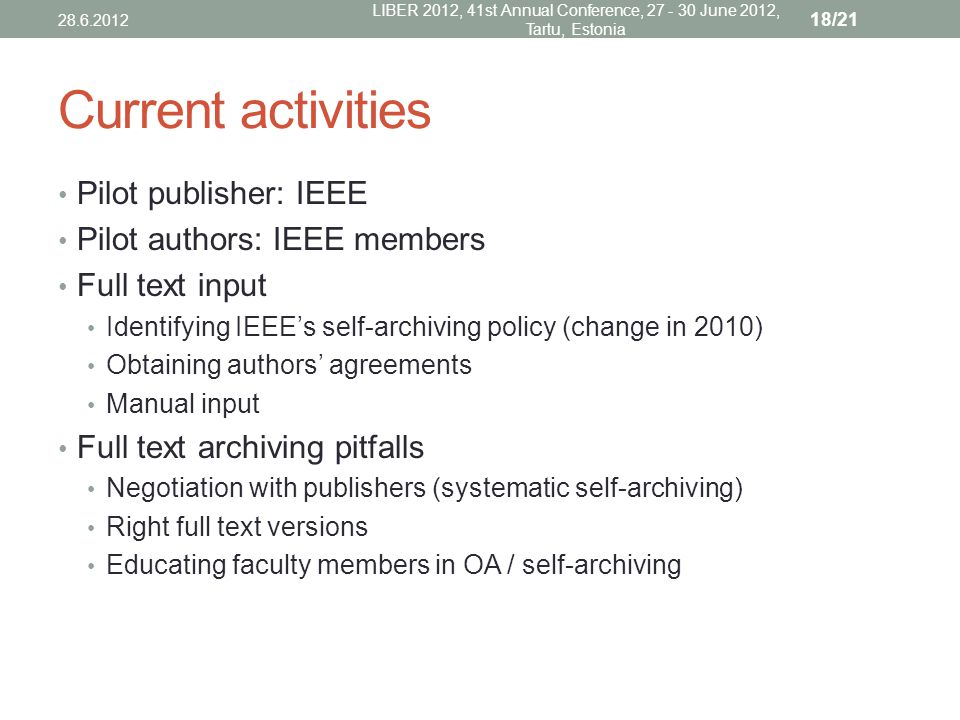 Current activities Pilot publisher: IEEE Pilot authors: IEEE members Full text input Identifying IEEE's self-archiving policy (change in 2010) Obtaining authors' agreements Manual input Full text archiving pitfalls Negotiation with publishers (systematic self-archiving) Right full text versions Educating faculty members in OA / self-archiving 28.6.2012 LIBER 2012, 41st Annual Conference, 27 - 30 June 2012, Tartu, Estonia 18/21