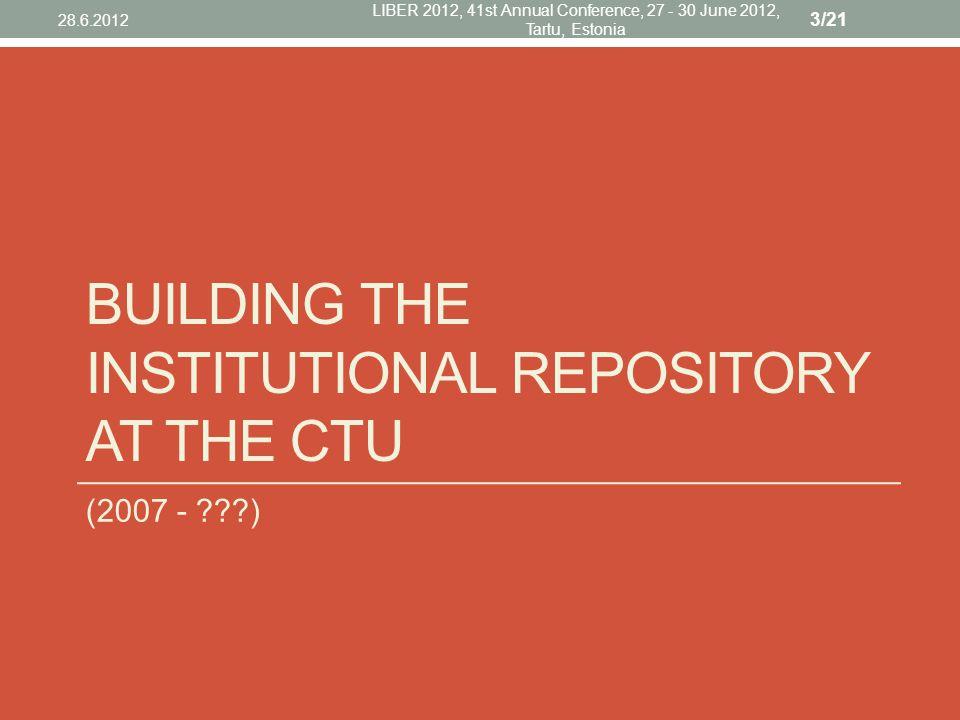 BUILDING THE INSTITUTIONAL REPOSITORY AT THE CTU (2007 - ) 28.6.2012 LIBER 2012, 41st Annual Conference, 27 - 30 June 2012, Tartu, Estonia 3/21