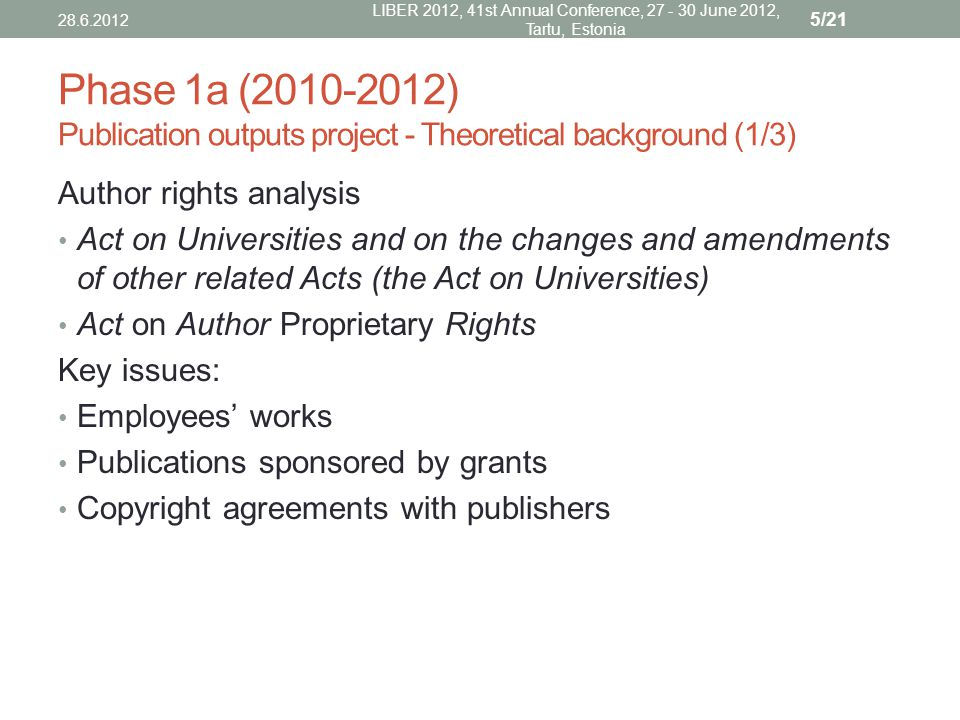 Phase 1a (2010-2012) Publication outputs project - Theoretical background (1/3) Author rights analysis Act on Universities and on the changes and amendments of other related Acts (the Act on Universities) Act on Author Proprietary Rights Key issues: Employees' works Publications sponsored by grants Copyright agreements with publishers 28.6.2012 LIBER 2012, 41st Annual Conference, 27 - 30 June 2012, Tartu, Estonia 5/21