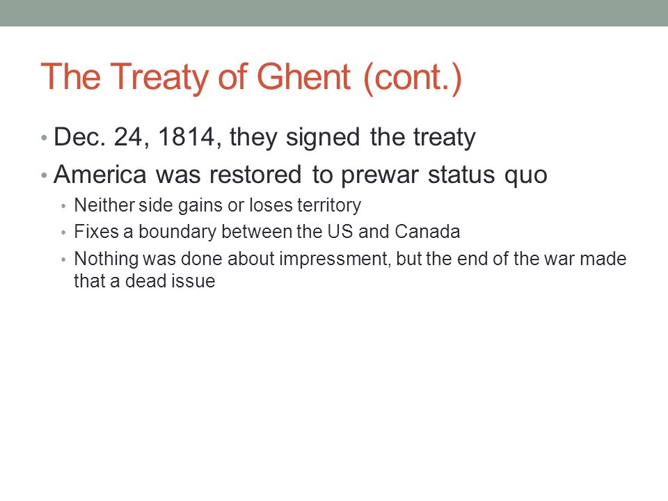 The Treaty of Ghent (cont.) Dec. 24, 1814, they signed the treaty America was restored to prewar status quo Neither side gains or loses territory Fixe