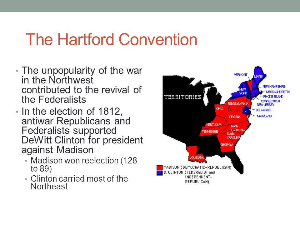 The Hartford Convention The unpopularity of the war in the Northwest contributed to the revival of the Federalists In the election of 1812, antiwar Re