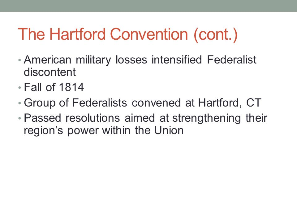 The Hartford Convention (cont.) American military losses intensified Federalist discontent Fall of 1814 Group of Federalists convened at Hartford, CT