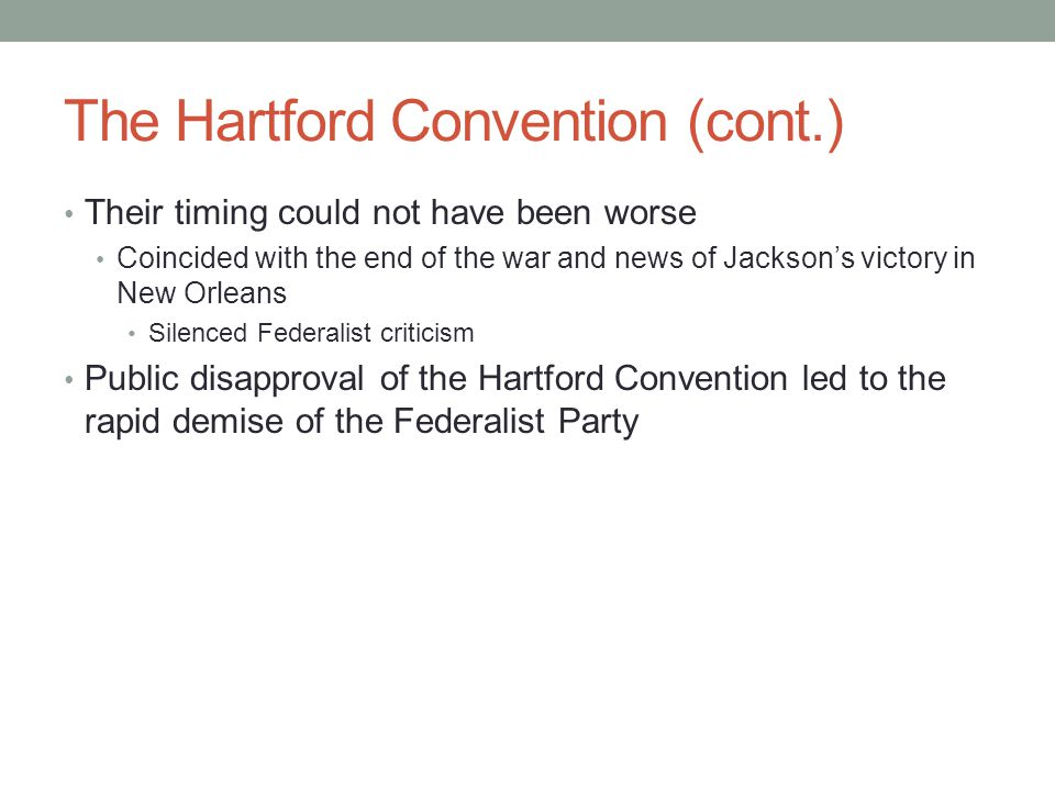 The Hartford Convention (cont.) Their timing could not have been worse Coincided with the end of the war and news of Jackson's victory in New Orleans