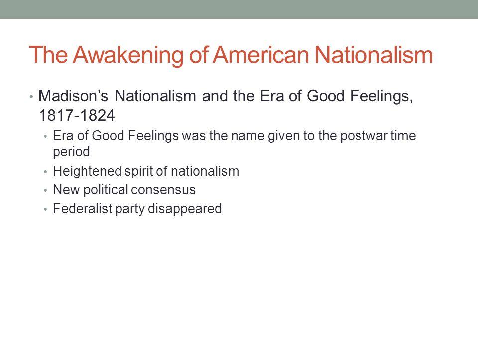 The Awakening of American Nationalism Madison's Nationalism and the Era of Good Feelings, 1817-1824 Era of Good Feelings was the name given to the pos