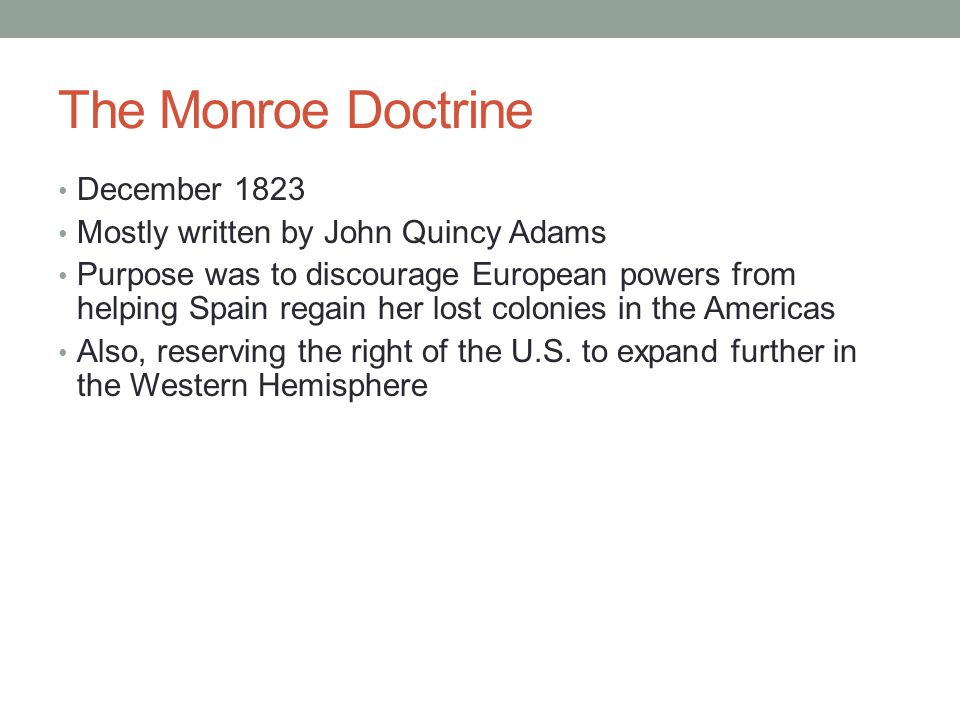 The Monroe Doctrine December 1823 Mostly written by John Quincy Adams Purpose was to discourage European powers from helping Spain regain her lost col