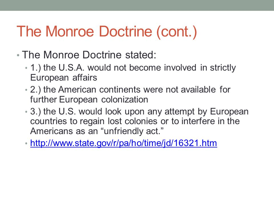 The Monroe Doctrine (cont.) The Monroe Doctrine stated: 1.) the U.S.A. would not become involved in strictly European affairs 2.) the American contine