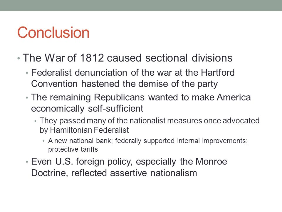 Conclusion The War of 1812 caused sectional divisions Federalist denunciation of the war at the Hartford Convention hastened the demise of the party T