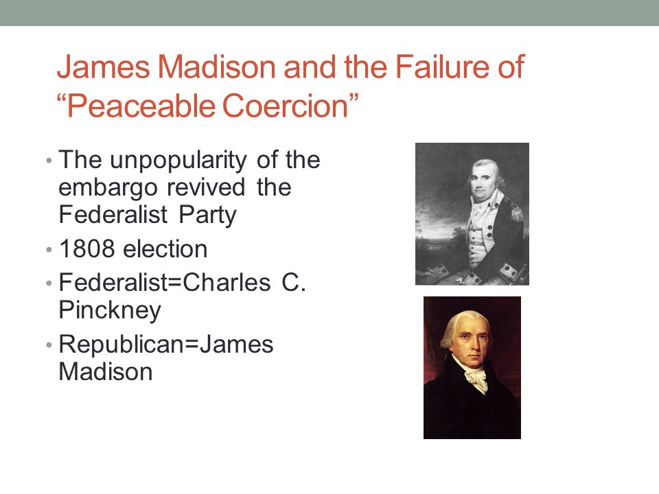 """James Madison and the Failure of """"Peaceable Coercion"""" The unpopularity of the embargo revived the Federalist Party 1808 election Federalist=Charles C."""