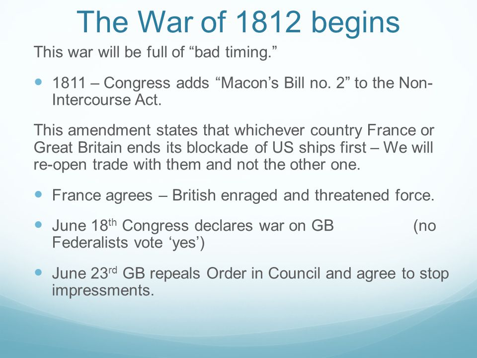 The War of 1812 begins This war will be full of bad timing. 1811 – Congress adds Macon's Bill no.