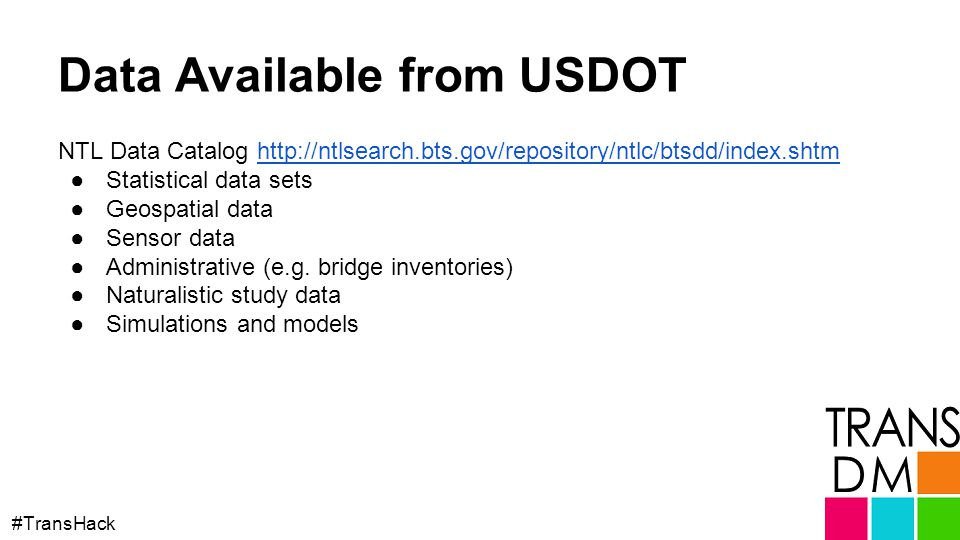Data Available from USDOT NTL Data Catalog http://ntlsearch.bts.gov/repository/ntlc/btsdd/index.shtmhttp://ntlsearch.bts.gov/repository/ntlc/btsdd/index.shtm ●Statistical data sets ●Geospatial data ●Sensor data ●Administrative (e.g.