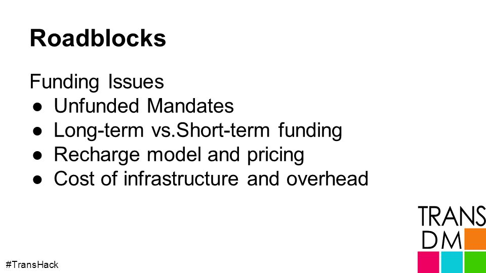 Roadblocks Funding Issues ●Unfunded Mandates ●Long-term vs.Short-term funding ●Recharge model and pricing ●Cost of infrastructure and overhead #TransHack