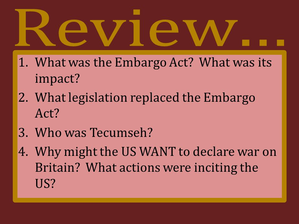 1.What was the Embargo Act. What was its impact. 2.What legislation replaced the Embargo Act.