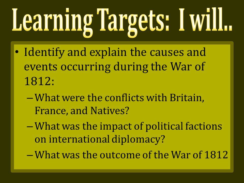Identify and explain the causes and events occurring during the War of 1812: – What were the conflicts with Britain, France, and Natives.