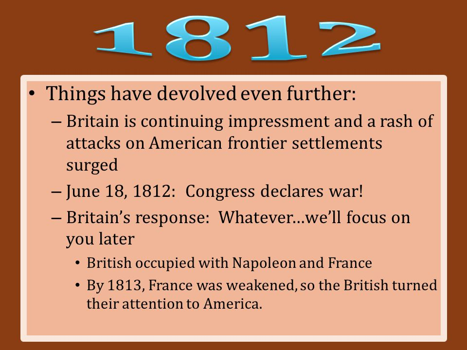 Things have devolved even further: – Britain is continuing impressment and a rash of attacks on American frontier settlements surged – June 18, 1812: Congress declares war.
