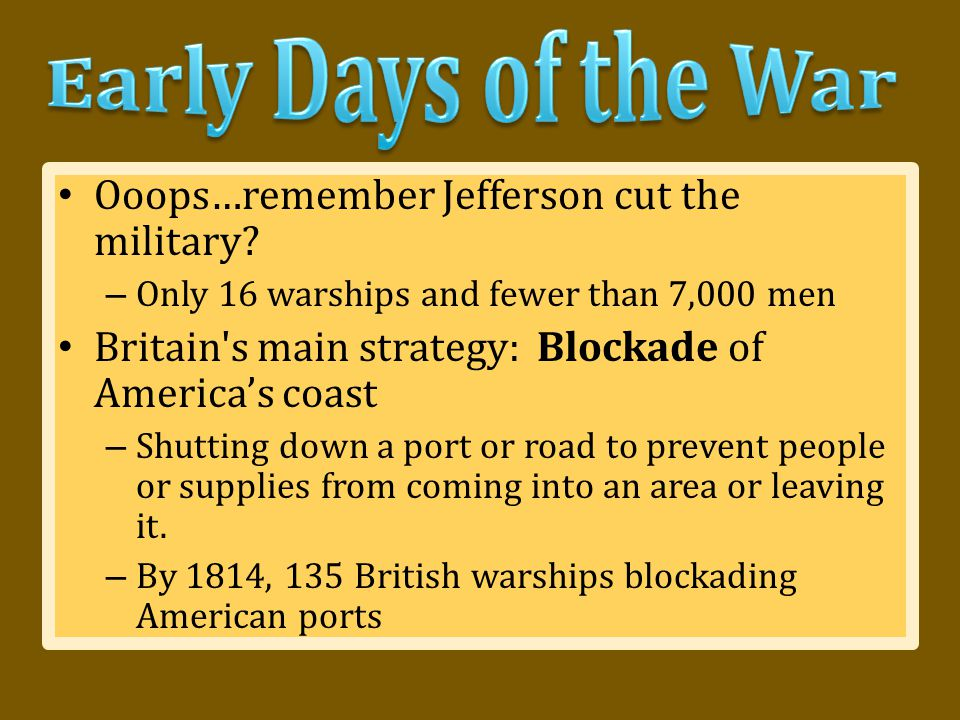 Ooops…remember Jefferson cut the military? – Only 16 warships and fewer than 7,000 men Britain's main strategy: Blockade of America's coast – Shutting