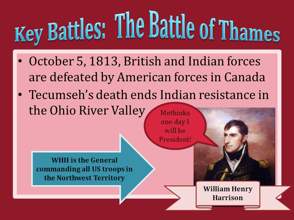 October 5, 1813, British and Indian forces are defeated by American forces in Canada Tecumseh's death ends Indian resistance in the Ohio River Valley William Henry Harrison Methinks one day I will be President.