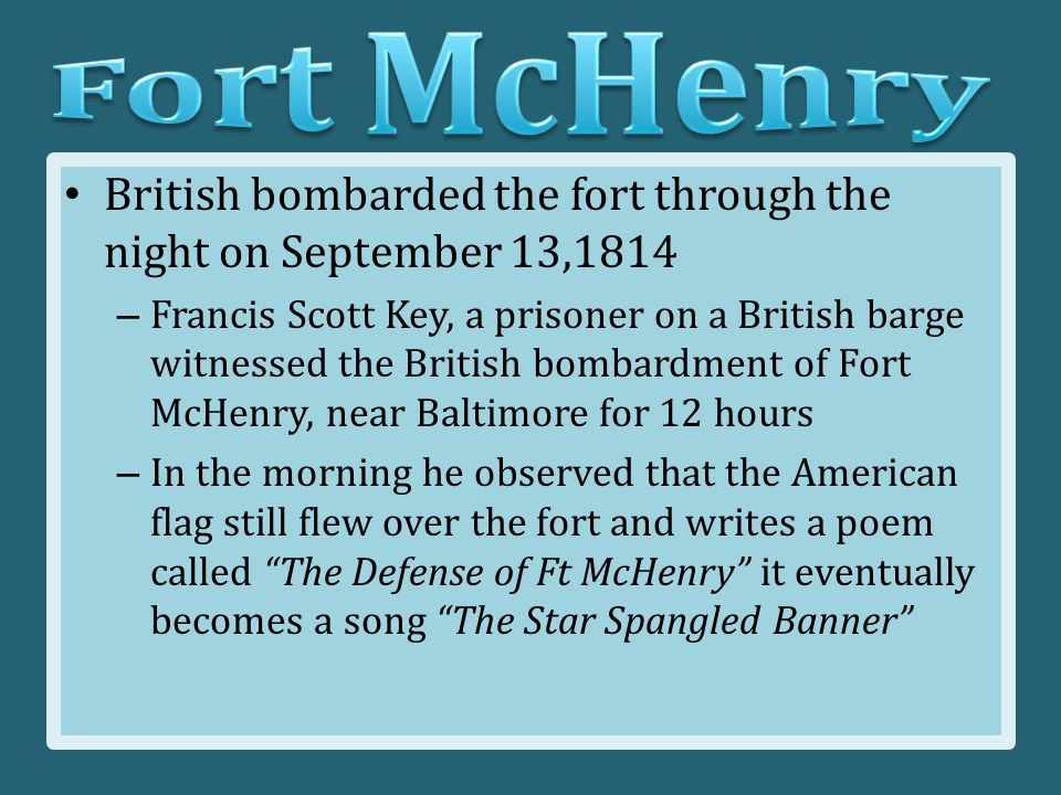 British bombarded the fort through the night on September 13,1814 – Francis Scott Key, a prisoner on a British barge witnessed the British bombardment