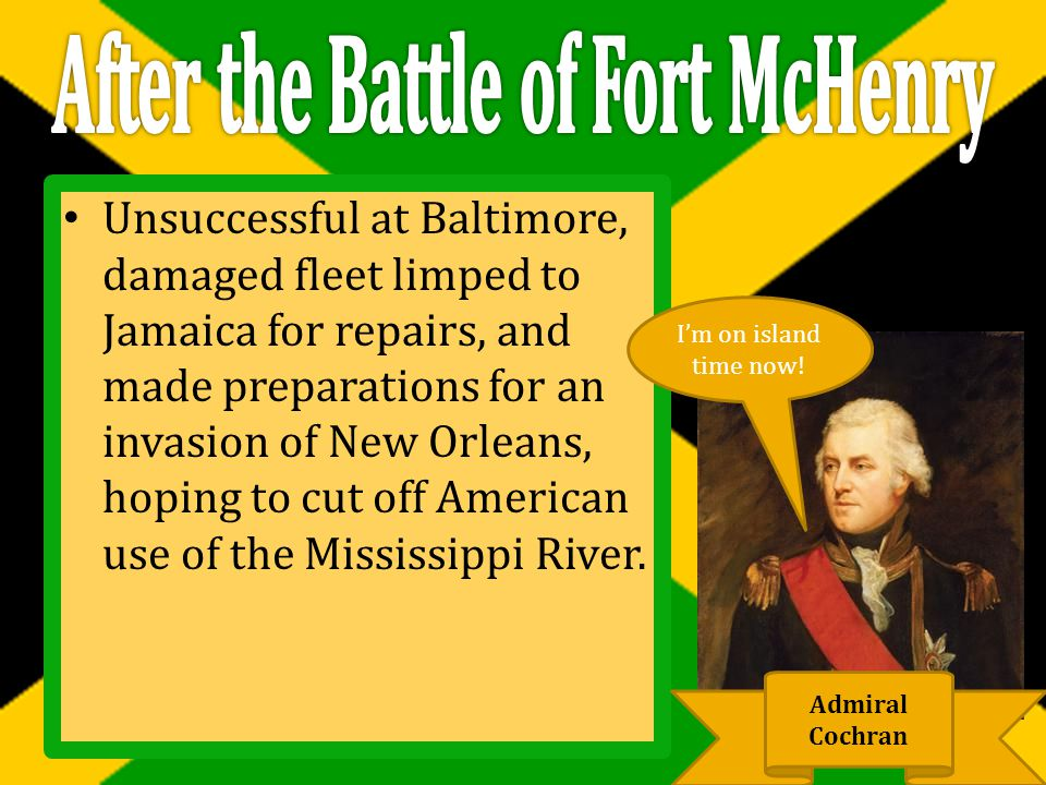 Unsuccessful at Baltimore, damaged fleet limped to Jamaica for repairs, and made preparations for an invasion of New Orleans, hoping to cut off American use of the Mississippi River.