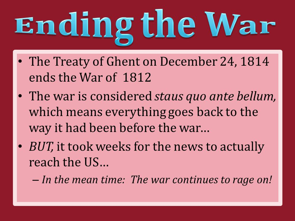 The Treaty of Ghent on December 24, 1814 ends the War of 1812 The war is considered staus quo ante bellum, which means everything goes back to the way it had been before the war… BUT, it took weeks for the news to actually reach the US… – In the mean time: The war continues to rage on!