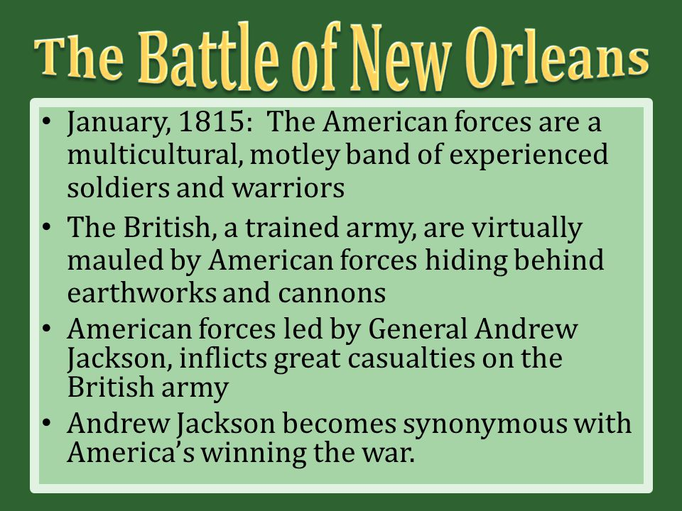 January, 1815: The American forces are a multicultural, motley band of experienced soldiers and warriors The British, a trained army, are virtually mauled by American forces hiding behind earthworks and cannons American forces led by General Andrew Jackson, inflicts great casualties on the British army Andrew Jackson becomes synonymous with America's winning the war.