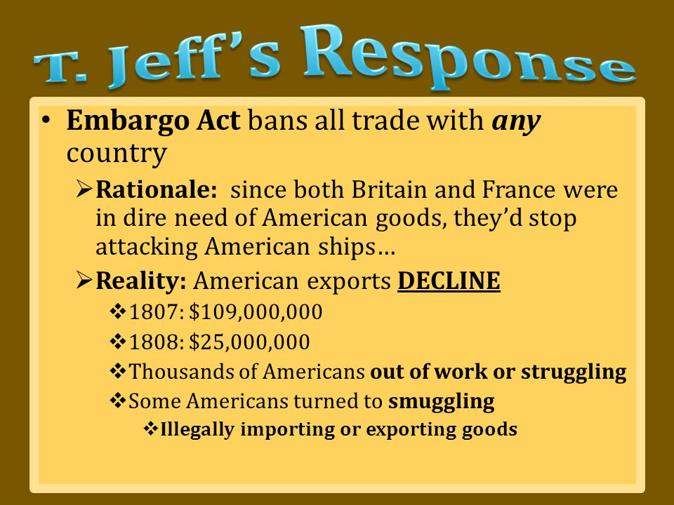 Embargo Act bans all trade with any country  Rationale: since both Britain and France were in dire need of American goods, they'd stop attacking American ships…  Reality: American exports DECLINE  1807: $109,000,000  1808: $25,000,000  Thousands of Americans out of work or struggling  Some Americans turned to smuggling  Illegally importing or exporting goods