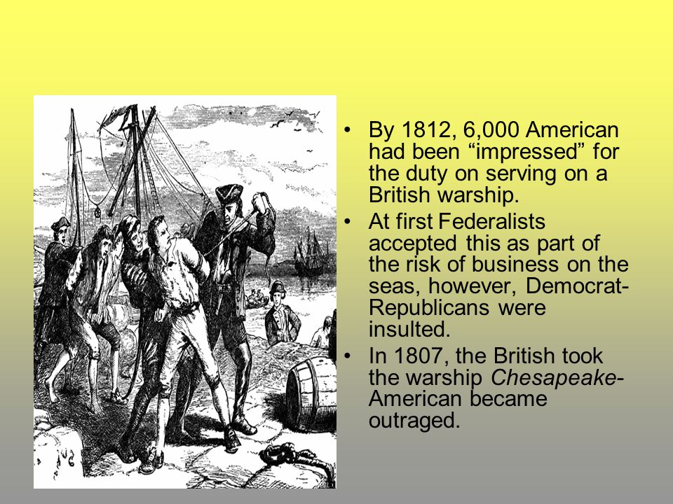 "By 1812, 6,000 American had been ""impressed"" for the duty on serving on a British warship. At first Federalists accepted this as part of the risk of b"