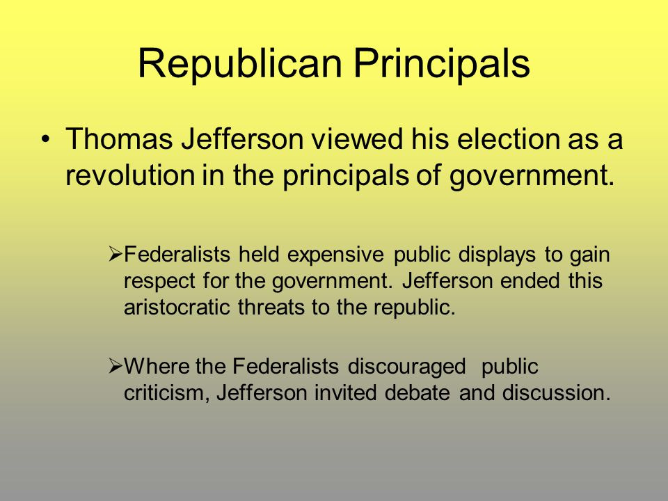 Republican Principals Thomas Jefferson viewed his election as a revolution in the principals of government.  Federalists held expensive public displa