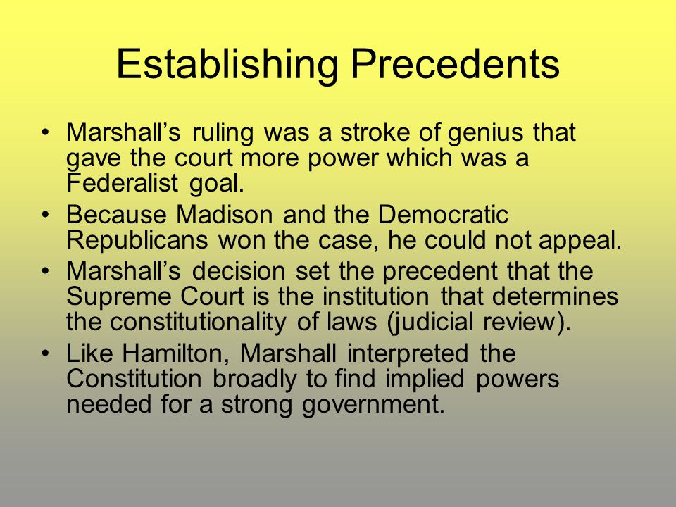Establishing Precedents Marshall's ruling was a stroke of genius that gave the court more power which was a Federalist goal. Because Madison and the D