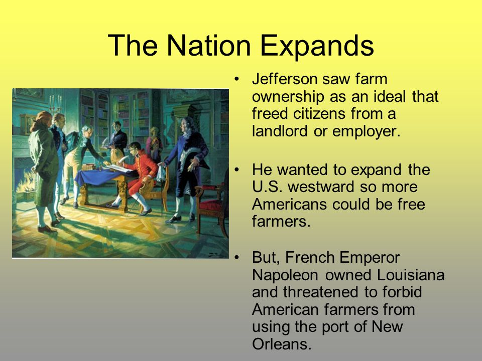 The Nation Expands Jefferson saw farm ownership as an ideal that freed citizens from a landlord or employer. He wanted to expand the U.S. westward so