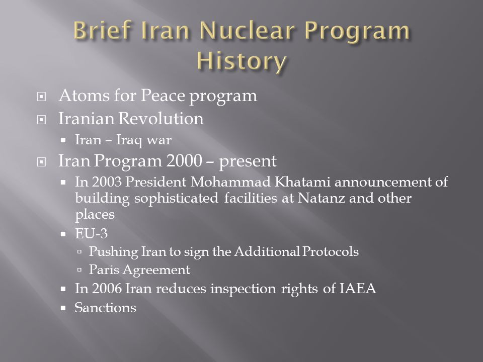  Atoms for Peace program  Iranian Revolution  Iran – Iraq war  Iran Program 2000 – present  In 2003 President Mohammad Khatami announcement of building sophisticated facilities at Natanz and other places  EU-3  Pushing Iran to sign the Additional Protocols  Paris Agreement  In 2006 Iran reduces inspection rights of IAEA  Sanctions
