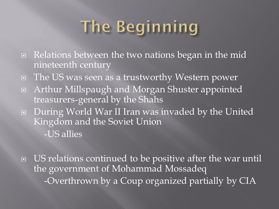  Relations between the two nations began in the mid nineteenth century  The US was seen as a trustworthy Western power  Arthur Millspaugh and Morgan Shuster appointed treasurers-general by the Shahs  During World War II Iran was invaded by the United Kingdom and the Soviet Union -US allies  US relations continued to be positive after the war until the government of Mohammad Mossadeq -Overthrown by a Coup organized partially by CIA