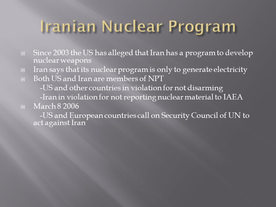 Since 2003 the US has alleged that Iran has a program to develop nuclear weapons  Iran says that its nuclear program is only to generate electricity  Both US and Iran are members of NPT -US and other countries in violation for not disarming -Iran in violation for not reporting nuclear material to IAEA  March 8 2006 -US and European countries call on Security Council of UN to act against Iran