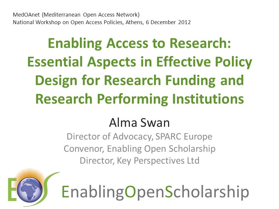 EnablingOpenScholarship Enabling Access to Research: Essential Aspects in Effective Policy Design for Research Funding and Research Performing Institutions Alma Swan Director of Advocacy, SPARC Europe Convenor, Enabling Open Scholarship Director, Key Perspectives Ltd MedOAnet (Mediterranean Open Access Network) National Workshop on Open Access Policies, Athens, 6 December 2012