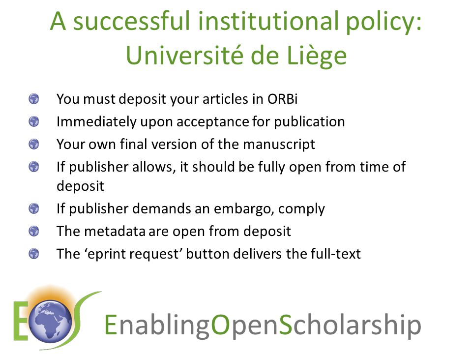 EnablingOpenScholarship A successful institutional policy: Université de Liège You must deposit your articles in ORBi Immediately upon acceptance for publication Your own final version of the manuscript If publisher allows, it should be fully open from time of deposit If publisher demands an embargo, comply The metadata are open from deposit The 'eprint request' button delivers the full-text
