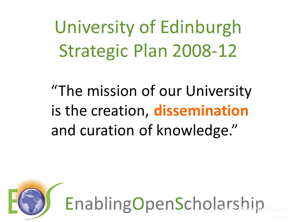 EnablingOpenScholarship University of Edinburgh Strategic Plan 2008-12 The mission of our University is the creation, dissemination and curation of knowledge. Key Perspectives Ltd