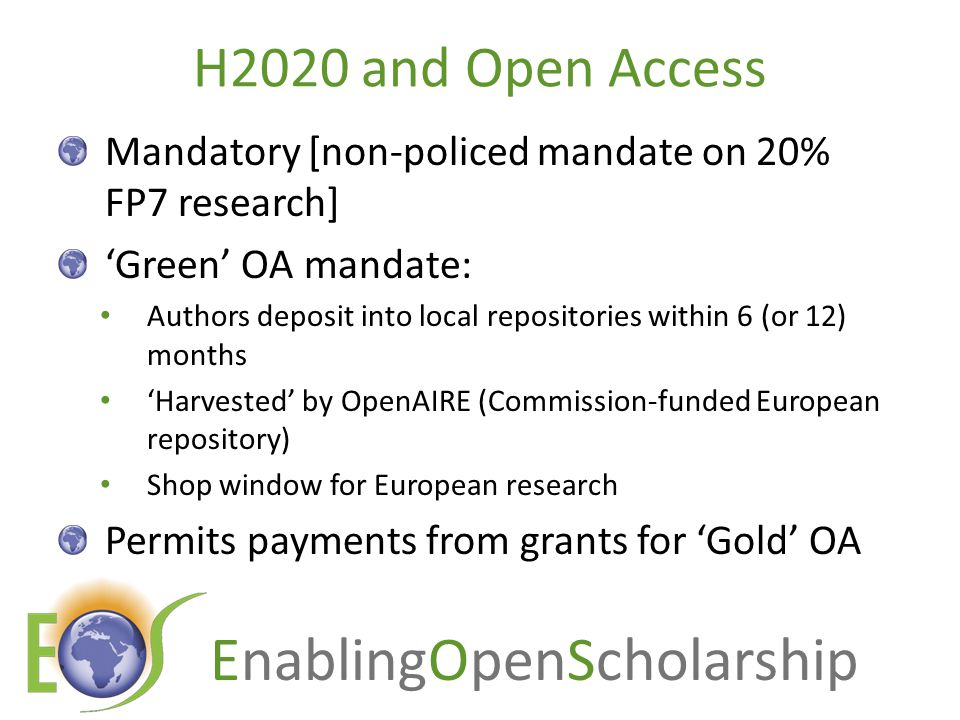 EnablingOpenScholarship New OA policies in Europe, 2012 Institutional mandates: Portugal:3 Spain:1 UK:1 Belgium:1 Funder mandates: EU: European Research Council ( updated guidelines 2012) Denmark Ireland UK:RCUK:revised policy EU:European Commission: Horizon 2020