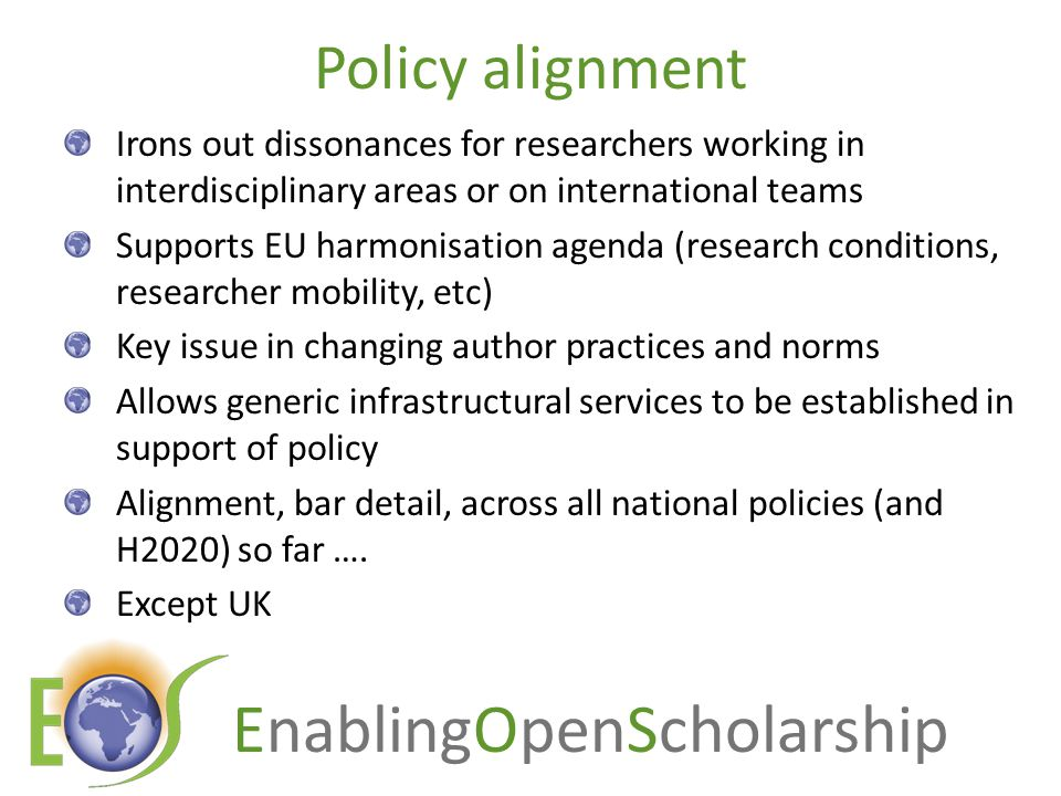 EnablingOpenScholarship Policy alignment Irons out dissonances for researchers working in interdisciplinary areas or on international teams Supports EU harmonisation agenda (research conditions, researcher mobility, etc) Key issue in changing author practices and norms Allows generic infrastructural services to be established in support of policy Alignment, bar detail, across all national policies (and H2020) so far ….