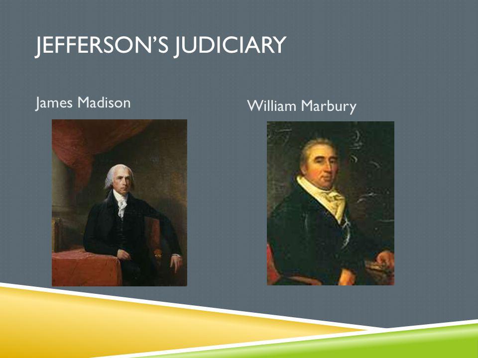JEFFERSON'S JUDICIARY James Madison William Marbury