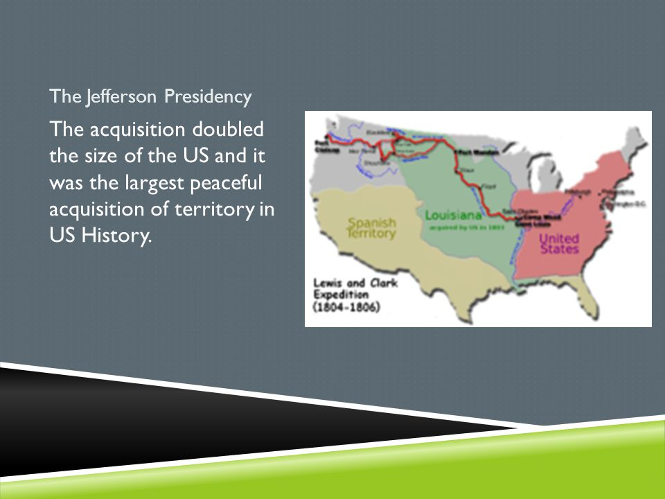 The Jefferson Presidency The acquisition doubled the size of the US and it was the largest peaceful acquisition of territory in US History.