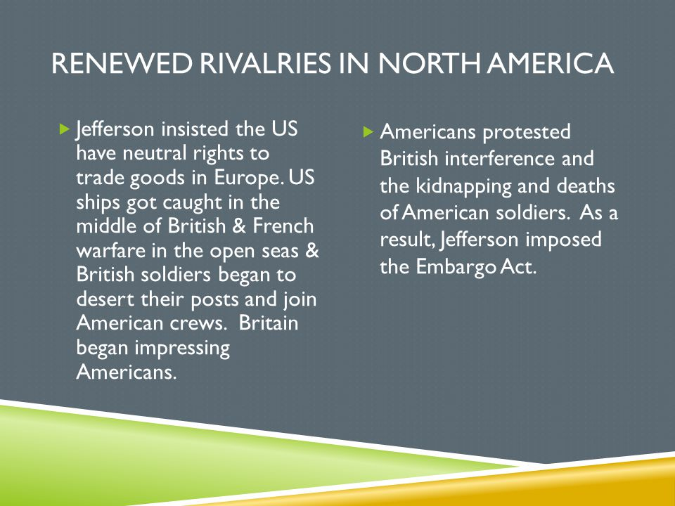 RENEWED RIVALRIES IN NORTH AMERICA  Jefferson insisted the US have neutral rights to trade goods in Europe. US ships got caught in the middle of Brit