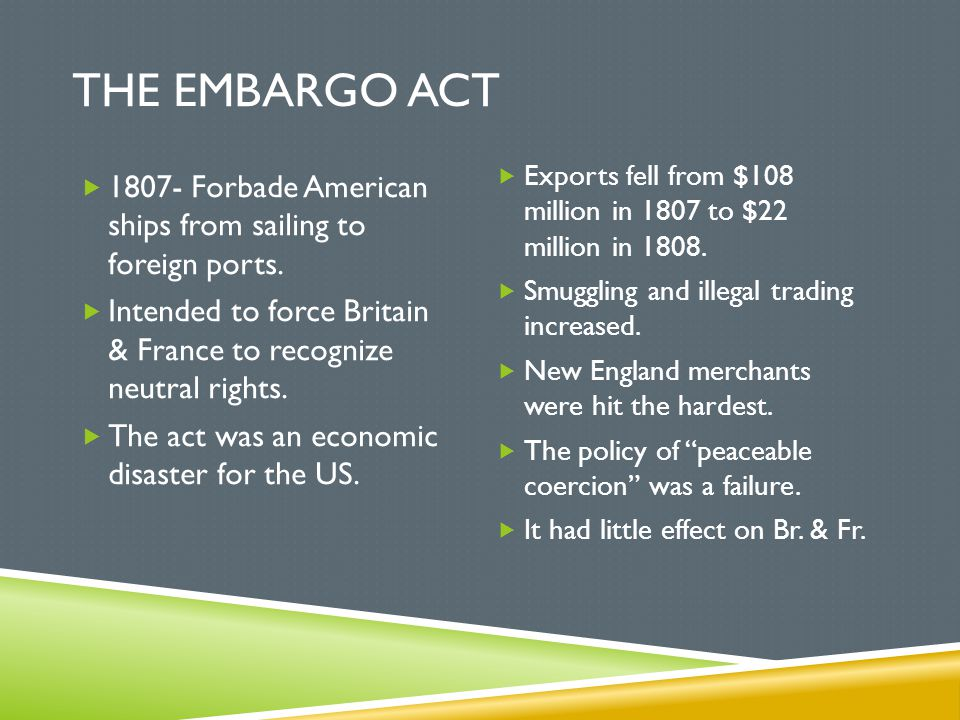 THE EMBARGO ACT  1807- Forbade American ships from sailing to foreign ports.  Intended to force Britain & France to recognize neutral rights.  The
