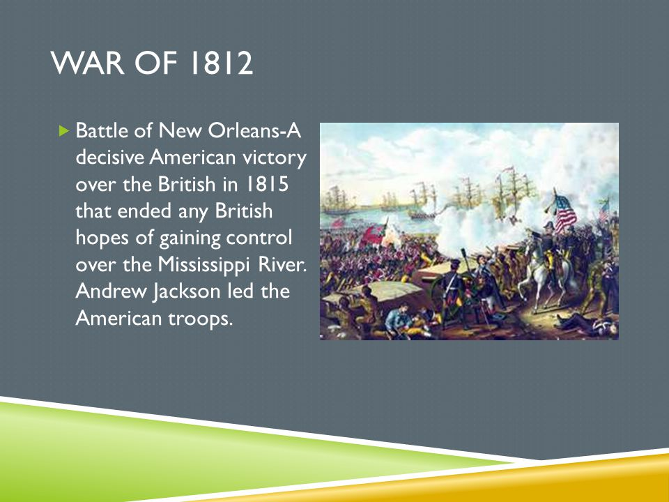 WAR OF 1812  Battle of New Orleans-A decisive American victory over the British in 1815 that ended any British hopes of gaining control over the Miss