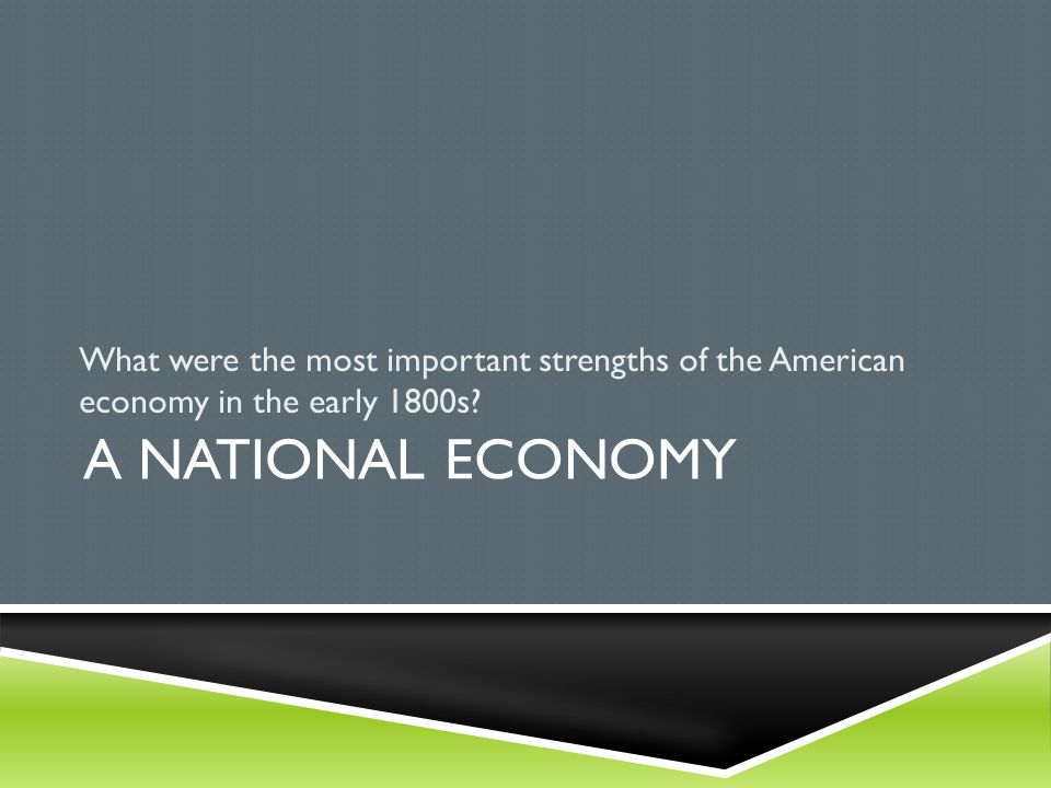 A NATIONAL ECONOMY What were the most important strengths of the American economy in the early 1800s?