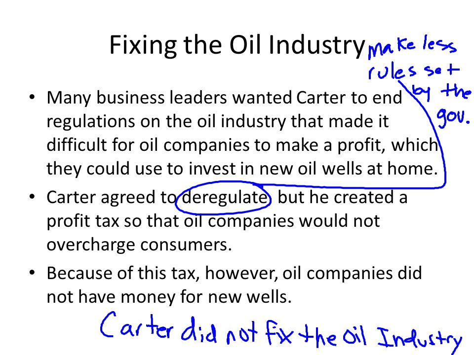Fixing the Oil Industry Many business leaders wanted Carter to end regulations on the oil industry that made it difficult for oil companies to make a